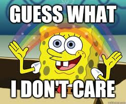 I Don T Care Meme - guess what i don t care annoyed sponge bob square pants quickmeme