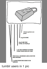 Cheese Grater Meme - cheese graters are great omg so done there are two types of people i