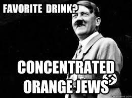Orange Jews Meme - favorite drink concentrated orange jews good guy hitler quickmeme