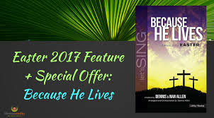 easter cantatas for small choirs easter 2017 feature special offer because he lives by dennis