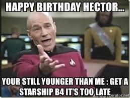 Hector Meme - happy birthday hector your still younger than me get a