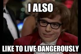 I Also Like To Live Dangerously Meme - i too like to live dangerously know your meme