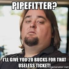 Pipefitter Memes - pipefitter i ll give you 20 bucks for that useless ticket