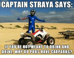 Straya Memes - captain straya says if youre not meant to drink and drived why do
