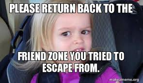 Meme Zone - please return back to the friend zone you tried to escape from