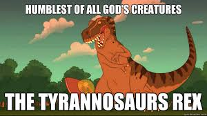 Funny T Rex Meme - humblest of all god s creatures the tyrannosaurs rex futurama t