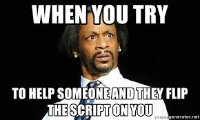 Script Meme - when you try to help someone and they flip the script on you kat