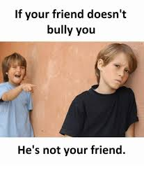 Bully Meme - if your friend doesn t bully you he s not your friend meme on sizzle