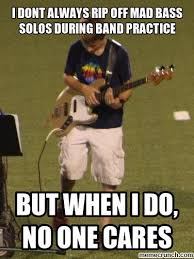 dont always rip off mad bass solos during band practice
