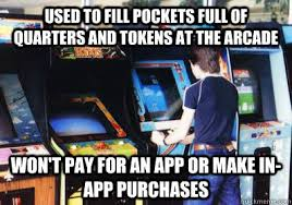 Arcade Meme - used to fill pockets full of quarters and tokens at the arcade won t