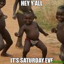 It S Saturday Meme - hey y all it s saturday eve meme third world success kid 81690