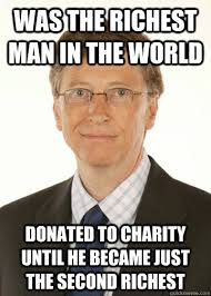 Charity Meme - was the richest man in the world donated to charity until he