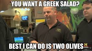 Best Greek Memes - you want a greek salad best i can do is two olives pawnstars