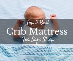 How To Choose Crib Mattress Choosing The Best Crib Mattress For Safe Sleep