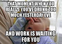 Drunk At Work Meme - that moment when you realize you ve drunk too much yesterday eve