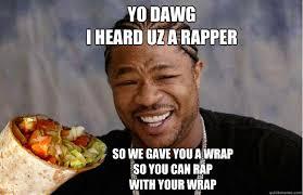 Rapper Memes - yo dawg i heard uz a rapper so we gave you a wrap so you can rap