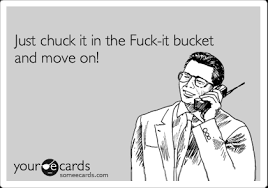 Fuck It Meme - just chuck it in the fuck it bucket and move on encouragement ecard