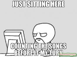 Just Sitting Here Meme - just sitting here counting the songs before it my turn meme