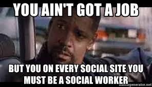 Social Worker Meme - you ain t got a job but you on every social site you must be a