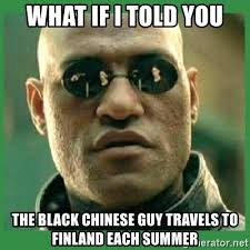 Chinese Guy Meme - what if i told you the black chinese guy travels to finland each