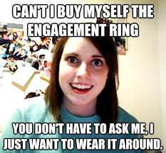 Engagement Meme - can t i buy myself the engagement ring you don t have to ask me i