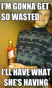 Gay Boy Meme - i m gonna get so wasted i ll have what she s having ugly