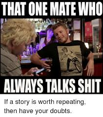 Talk Shit Meme - that one matewho always talks shit if a story is worth repeating