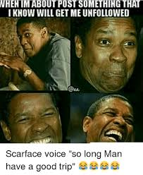 Scarface Meme - when im about pust something that know will get me unfollowed