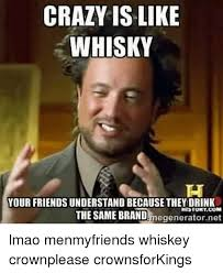 Whisky Meme - crazy is like whisky your friends understand because they drink