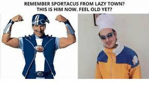 Lazy Town Meme - remember sportacus from lazy town this is him now feel old yet
