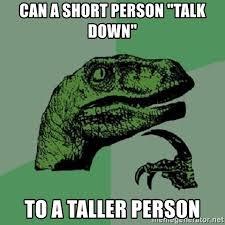 Short Person Meme - can a short person talk down to a taller person philosoraptor