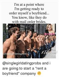 Mail Order Bride Meme - i m at a point where i m getting ready to order myself a boyfriend