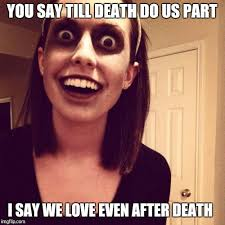 I Say Meme - zombie overly attached girlfriend meme imgflip