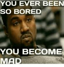 Bored Meme - you ever been so bored you become mad bored meme on me me
