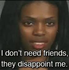 Disappoint Meme - i don t need friends they disappoint me memes pinterest