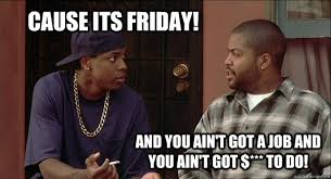 Friday The Movie Memes - cause its friday you ain t got no job and you ain t got shit