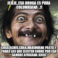 Meme Droga - jejeje esa droga es pura colombiana ha meme on memegen