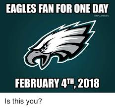 Philadelphia Eagle Memes - eagles fan for one day memes february 4th 2018 is this you