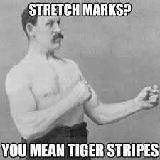 Stretch Marks Meme - stretch marks you mean tiger stripes overly manly man quickmeme