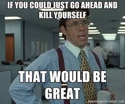 Go Kill Yourselves Meme - if you could just go ahead and kill yourself that would be great
