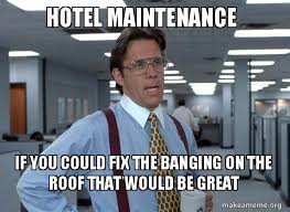 Meme Hotel - hotel maintenance if you could fix the banging on the roof that