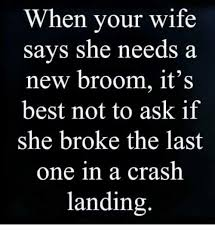 Broom Meme - when vour wife says she needs a new broom it s best not to ask if