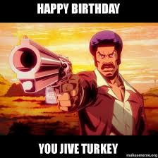Jive Turkey Meme - happy birthday you jive turkey make a meme