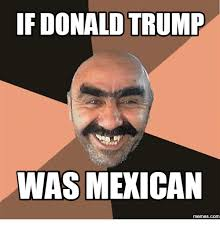 Memes Mexican - if donald trump was mexican memescom mexican meme on me me