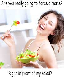 Salad Meme - warning right in front of my salad is a forced meme zero