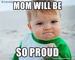 So Proud Meme - mom will be so proud proud baby meme generator