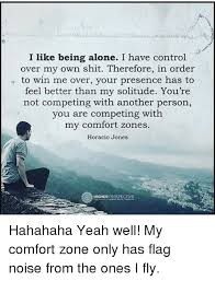 Being Comfortable Alone I Like Being Alone I Have Control Over My Own Therefore In