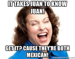 Mexican Meme Jokes - it takes juan to know juan get it cause they re both mexican