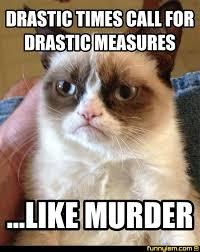 Murder Meme - drastic times call for drastic measures like murder meme