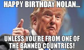 Nolan Meme - happy birthday nolan unless you re from one of the banned